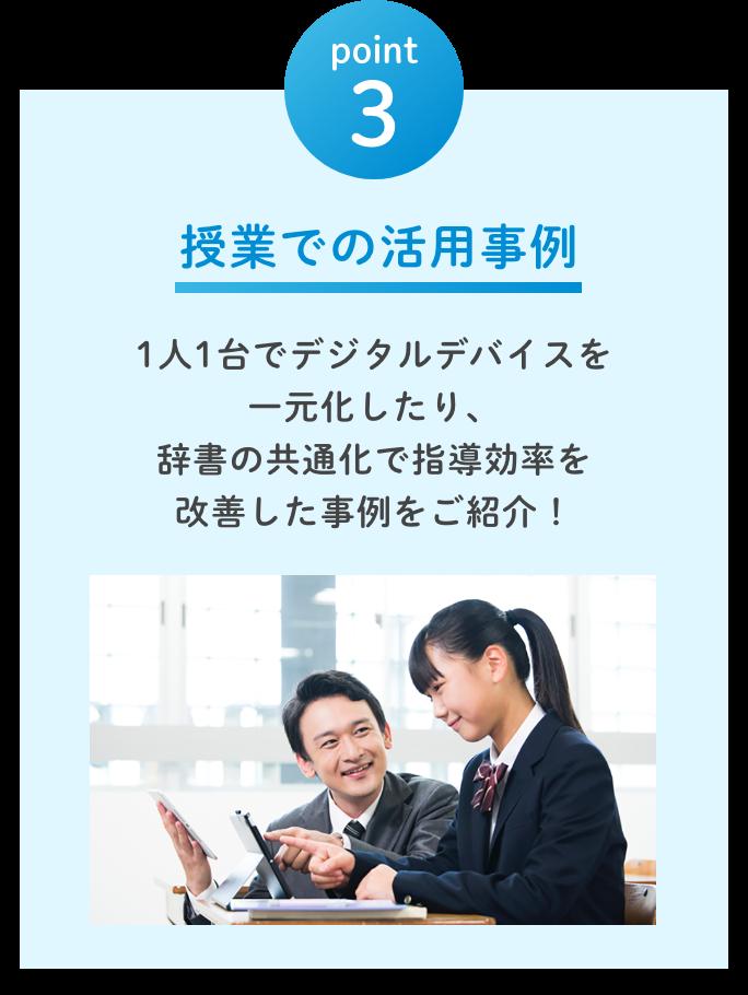 point3 授業での活用事例(1人1台でデジタルデバイスを 一元化したり、 辞書の共通化で指導効率を 改善した事例をご紹介!)