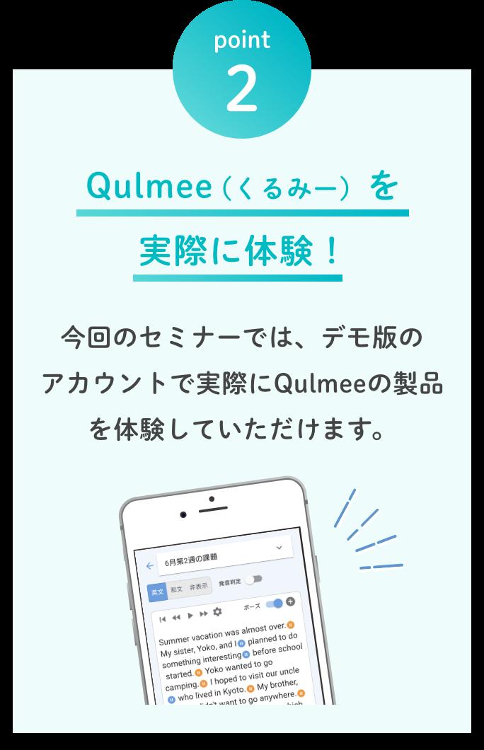 point2.Qulmee(くるみー) を 実際に体験! 今回のセミナーでは、デモ版の アカウントで実際にQulmeeの製品を体験していただけます。