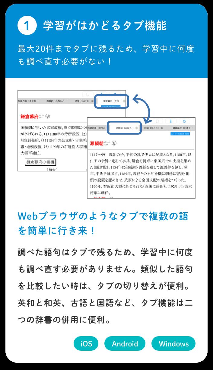 【①学習がはかどるタブ機能/最大20件までタブに残るため、学習中に何度も調べ直す必要がない!】Webブラウザのようなタブで複数の語を簡単に行き来!/調べた語句はタブで残るため、学習中に何度も調べ直す必要がありません。類似した語句を比較したい時は、タブの切り替えが便利。英和と和英、古語と国語など、タブ機能は二つの辞書の併用に便利。